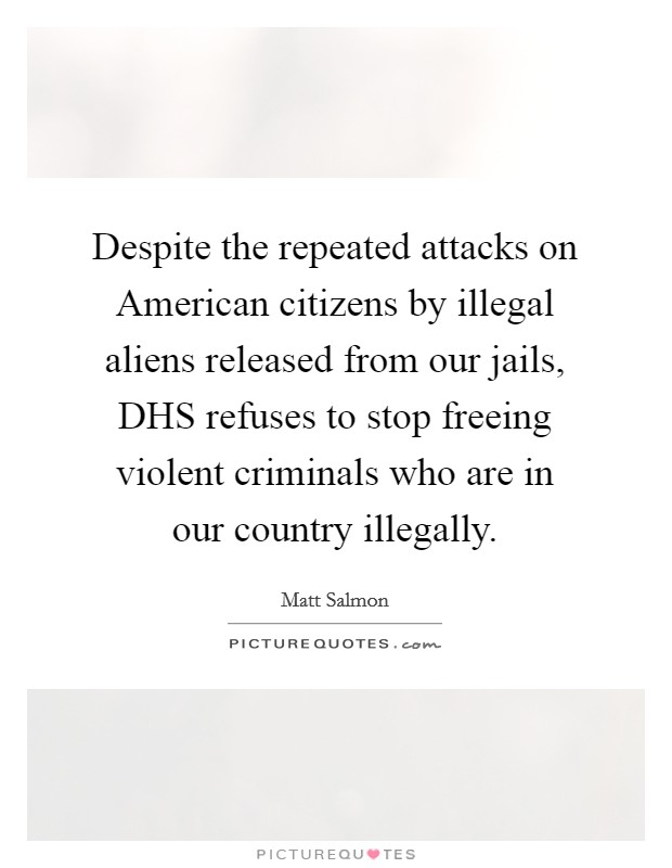 Despite the repeated attacks on American citizens by illegal aliens released from our jails, DHS refuses to stop freeing violent criminals who are in our country illegally Picture Quote #1