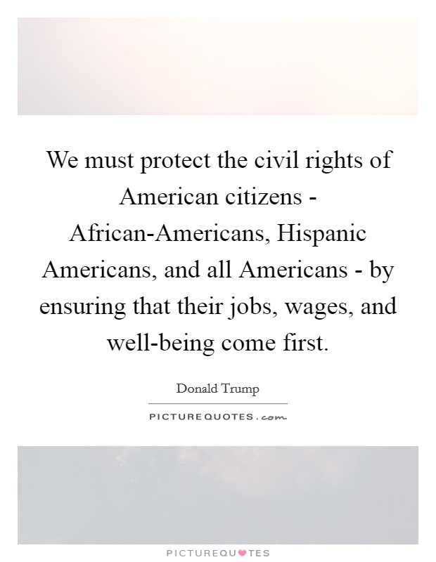 We must protect the civil rights of American citizens - African-Americans, Hispanic Americans, and all Americans - by ensuring that their jobs, wages, and well-being come first Picture Quote #1