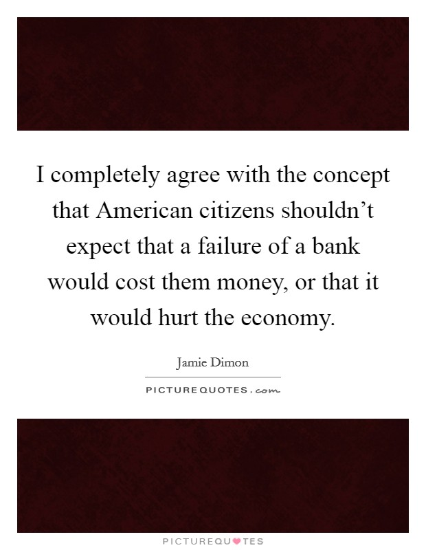 I completely agree with the concept that American citizens shouldn't expect that a failure of a bank would cost them money, or that it would hurt the economy Picture Quote #1
