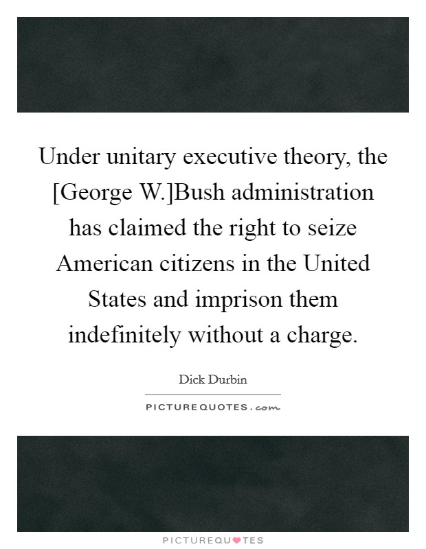 Under unitary executive theory, the [George W.]Bush administration has claimed the right to seize American citizens in the United States and imprison them indefinitely without a charge Picture Quote #1