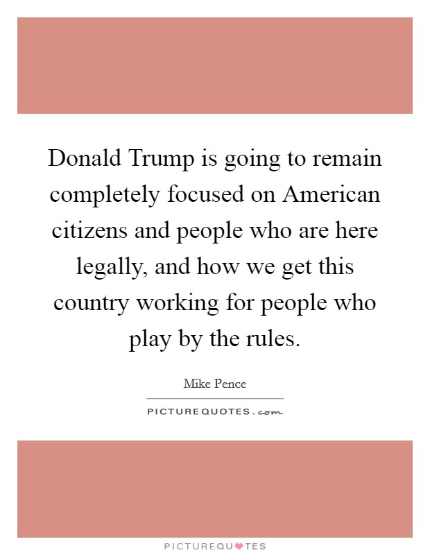 Donald Trump is going to remain completely focused on American citizens and people who are here legally, and how we get this country working for people who play by the rules Picture Quote #1