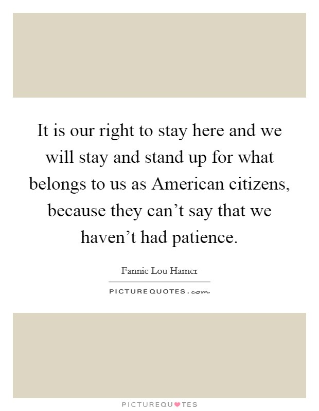 It is our right to stay here and we will stay and stand up for what belongs to us as American citizens, because they can't say that we haven't had patience Picture Quote #1