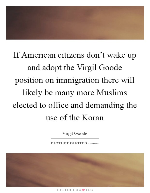 If American citizens don't wake up and adopt the Virgil Goode position on immigration there will likely be many more Muslims elected to office and demanding the use of the Koran Picture Quote #1
