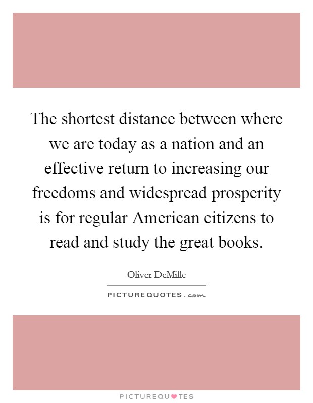 The shortest distance between where we are today as a nation and an effective return to increasing our freedoms and widespread prosperity is for regular American citizens to read and study the great books Picture Quote #1