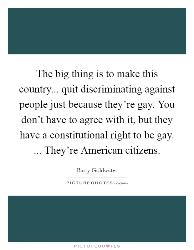 The big thing is to make this country... quit discriminating against people just because they're gay. You don't have to agree with it, but they have a constitutional right to be gay. ... They're American citizens Picture Quote #1