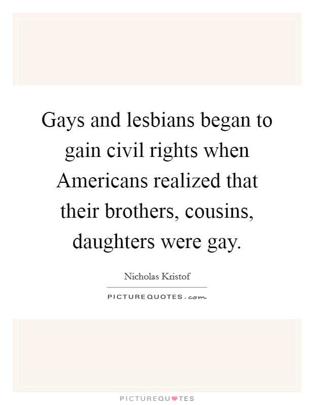Gays and lesbians began to gain civil rights when Americans realized that their brothers, cousins, daughters were gay Picture Quote #1