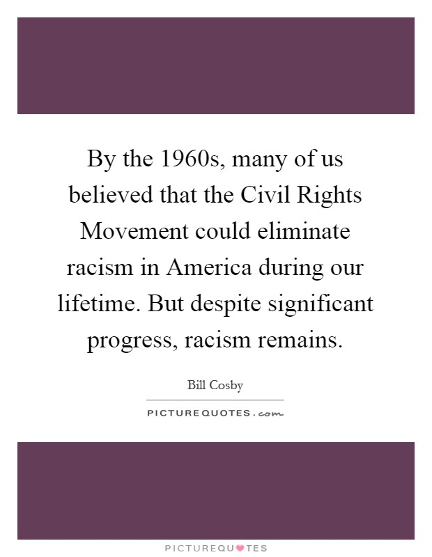By the 1960s, many of us believed that the Civil Rights Movement could eliminate racism in America during our lifetime. But despite significant progress, racism remains Picture Quote #1