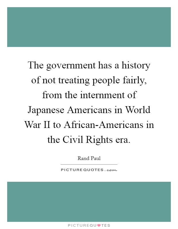 The government has a history of not treating people fairly, from the internment of Japanese Americans in World War II to African-Americans in the Civil Rights era Picture Quote #1