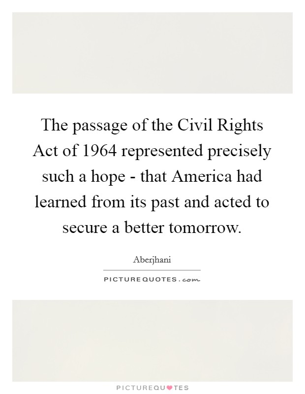 The passage of the Civil Rights Act of 1964 represented precisely such a hope - that America had learned from its past and acted to secure a better tomorrow Picture Quote #1