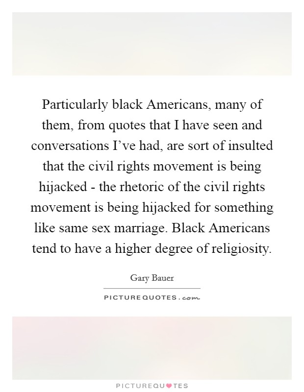 Particularly black Americans, many of them, from quotes that I have seen and conversations I've had, are sort of insulted that the civil rights movement is being hijacked - the rhetoric of the civil rights movement is being hijacked for something like same sex marriage. Black Americans tend to have a higher degree of religiosity Picture Quote #1