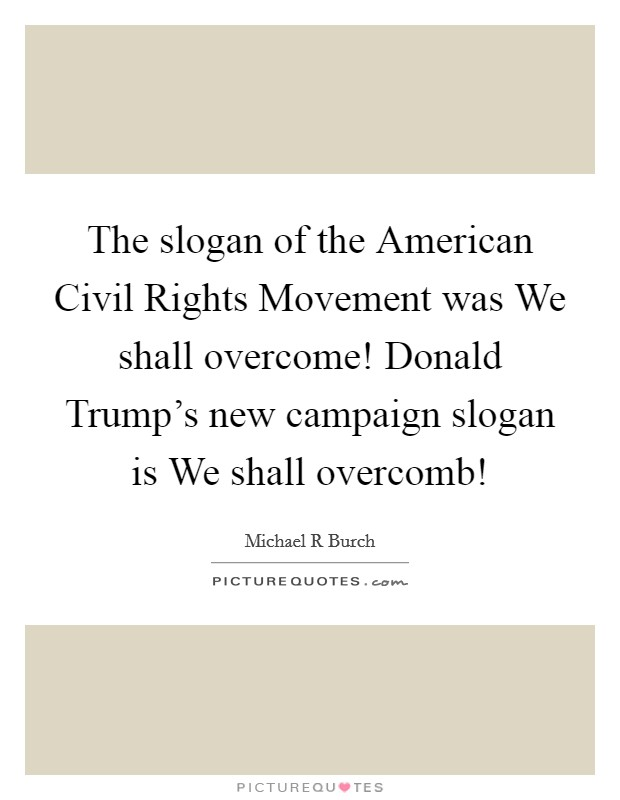 The slogan of the American Civil Rights Movement was We shall overcome! Donald Trump's new campaign slogan is We shall overcomb! Picture Quote #1