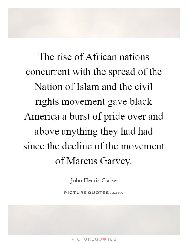 The rise of African nations concurrent with the spread of the Nation of Islam and the civil rights movement gave black America a burst of pride over and above anything they had had since the decline of the movement of Marcus Garvey Picture Quote #1