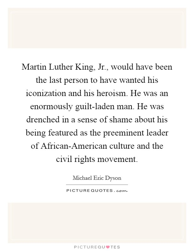 Martin Luther King, Jr., would have been the last person to have wanted his iconization and his heroism. He was an enormously guilt-laden man. He was drenched in a sense of shame about his being featured as the preeminent leader of African-American culture and the civil rights movement Picture Quote #1
