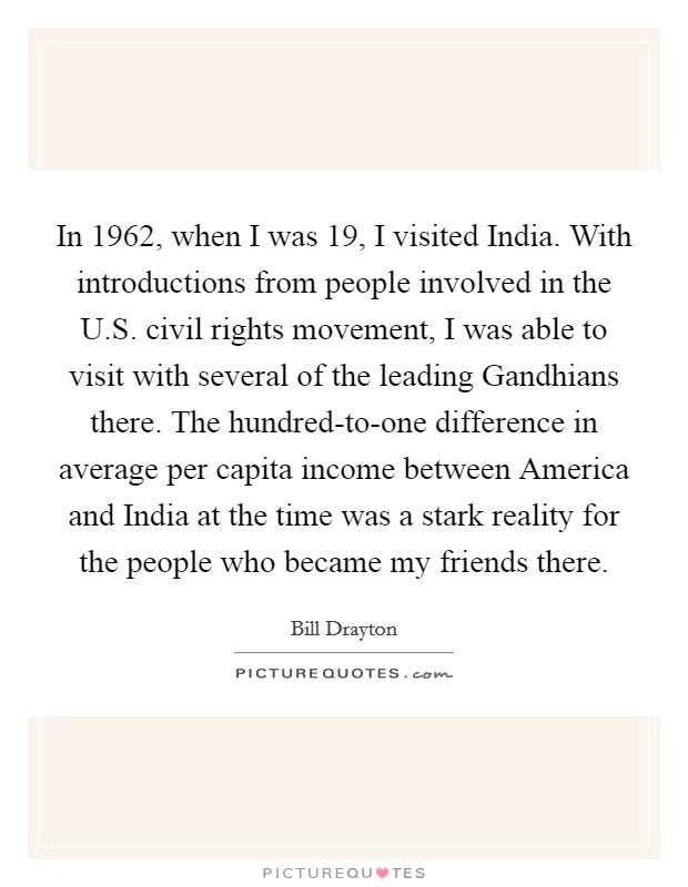 In 1962, when I was 19, I visited India. With introductions from people involved in the U.S. civil rights movement, I was able to visit with several of the leading Gandhians there. The hundred-to-one difference in average per capita income between America and India at the time was a stark reality for the people who became my friends there Picture Quote #1