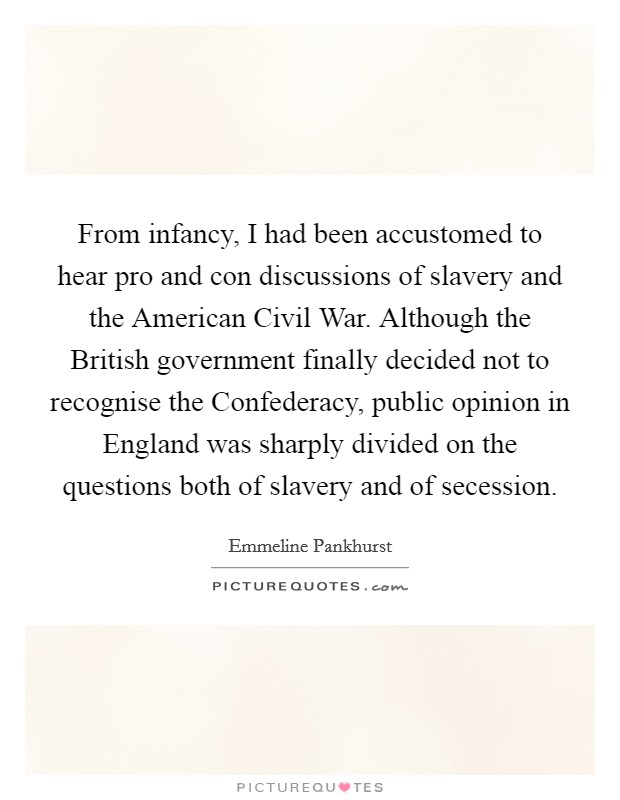 From infancy, I had been accustomed to hear pro and con discussions of slavery and the American Civil War. Although the British government finally decided not to recognise the Confederacy, public opinion in England was sharply divided on the questions both of slavery and of secession Picture Quote #1