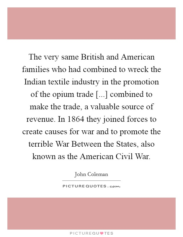 The very same British and American families who had combined to wreck the Indian textile industry in the promotion of the opium trade [...] combined to make the trade, a valuable source of revenue. In 1864 they joined forces to create causes for war and to promote the terrible War Between the States, also known as the American Civil War Picture Quote #1
