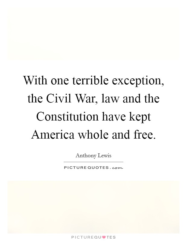 With one terrible exception, the Civil War, law and the Constitution have kept America whole and free Picture Quote #1