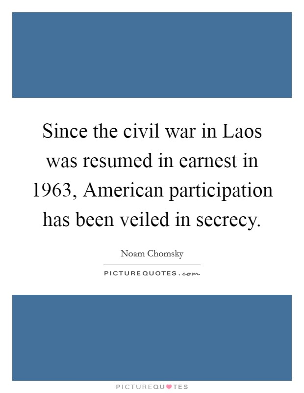 Since the civil war in Laos was resumed in earnest in 1963, American participation has been veiled in secrecy Picture Quote #1