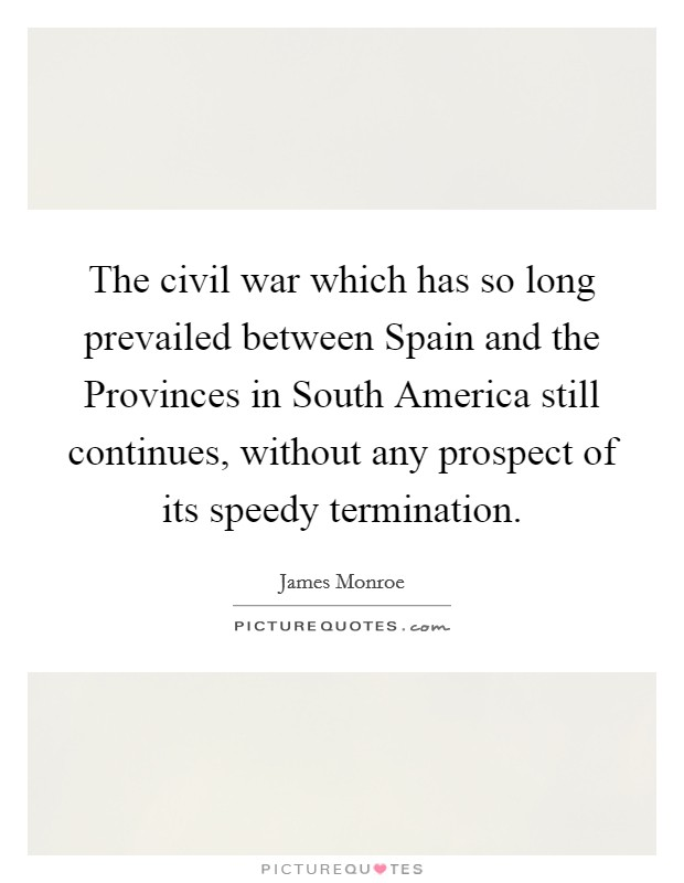 The civil war which has so long prevailed between Spain and the Provinces in South America still continues, without any prospect of its speedy termination Picture Quote #1