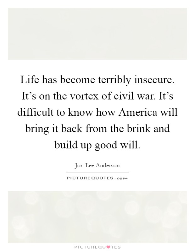 Life has become terribly insecure. It's on the vortex of civil war. It's difficult to know how America will bring it back from the brink and build up good will Picture Quote #1