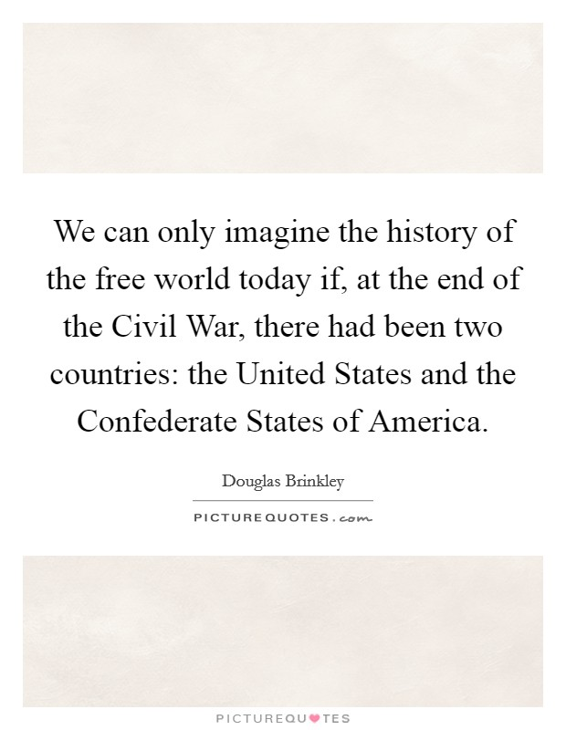 We can only imagine the history of the free world today if, at the end of the Civil War, there had been two countries: the United States and the Confederate States of America Picture Quote #1