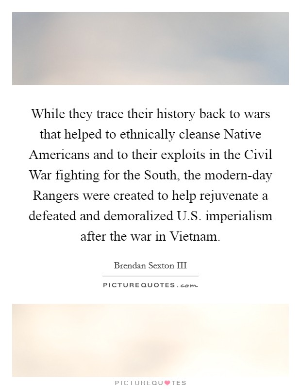 While they trace their history back to wars that helped to ethnically cleanse Native Americans and to their exploits in the Civil War fighting for the South, the modern-day Rangers were created to help rejuvenate a defeated and demoralized U.S. imperialism after the war in Vietnam Picture Quote #1