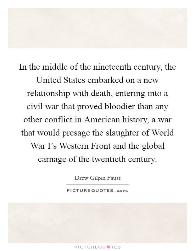 In the middle of the nineteenth century, the United States embarked on a new relationship with death, entering into a civil war that proved bloodier than any other conflict in American history, a war that would presage the slaughter of World War I's Western Front and the global carnage of the twentieth century Picture Quote #1