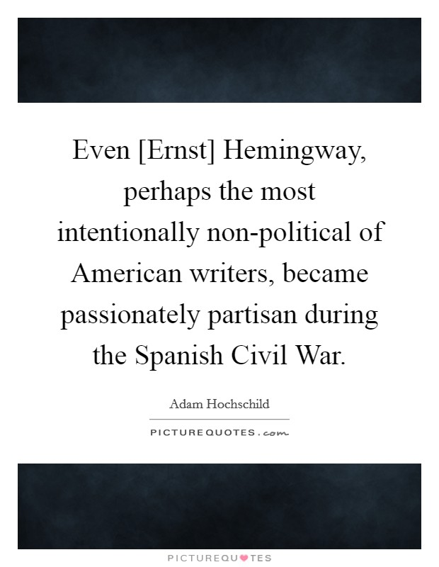 Even [Ernst] Hemingway, perhaps the most intentionally non-political of American writers, became passionately partisan during the Spanish Civil War Picture Quote #1