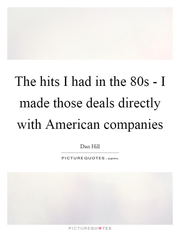The hits I had in the  80s - I made those deals directly with American companies Picture Quote #1