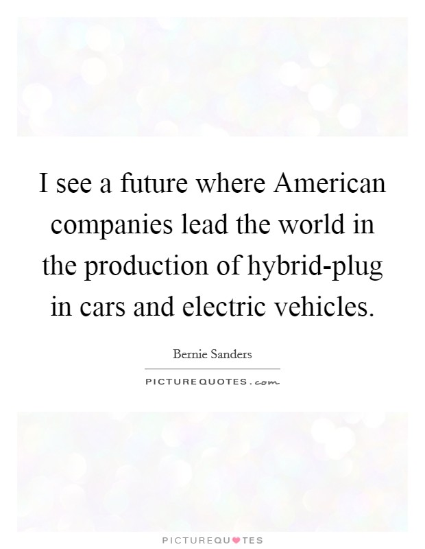 I see a future where American companies lead the world in the production of hybrid-plug in cars and electric vehicles Picture Quote #1