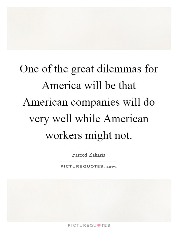 One of the great dilemmas for America will be that American companies will do very well while American workers might not Picture Quote #1