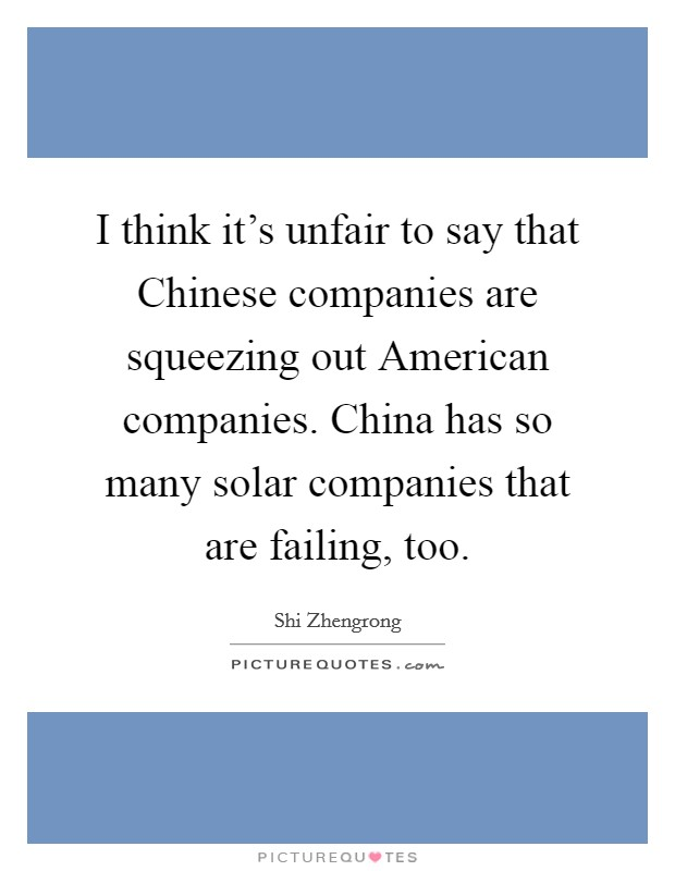 I think it's unfair to say that Chinese companies are squeezing out American companies. China has so many solar companies that are failing, too Picture Quote #1