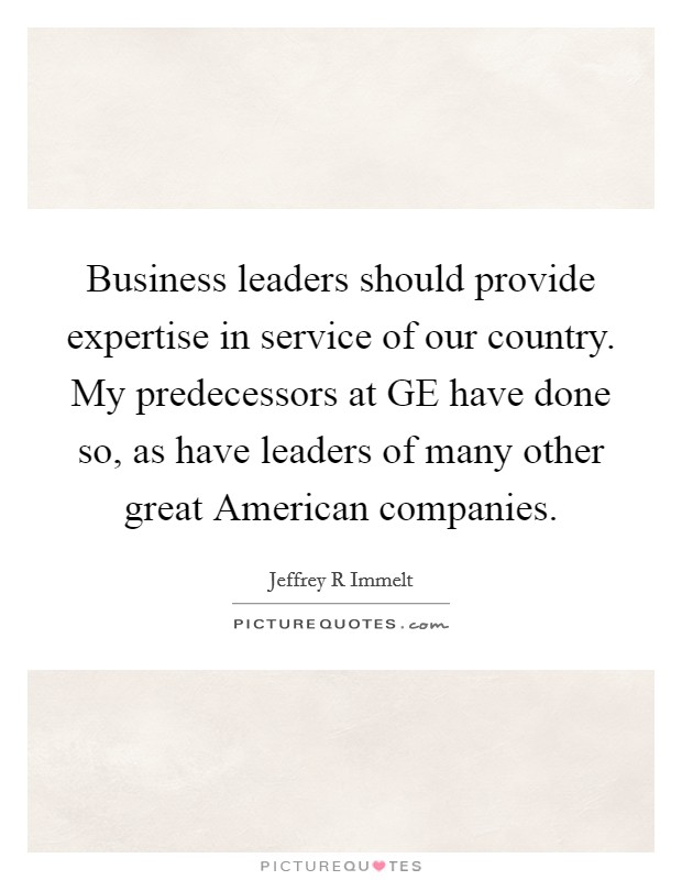 Business leaders should provide expertise in service of our country. My predecessors at GE have done so, as have leaders of many other great American companies Picture Quote #1