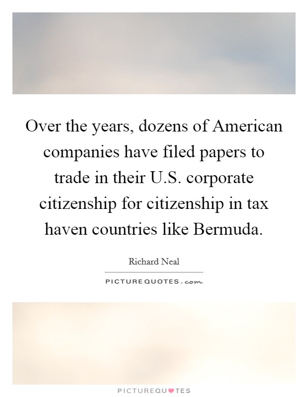 Over the years, dozens of American companies have filed papers to trade in their U.S. corporate citizenship for citizenship in tax haven countries like Bermuda Picture Quote #1