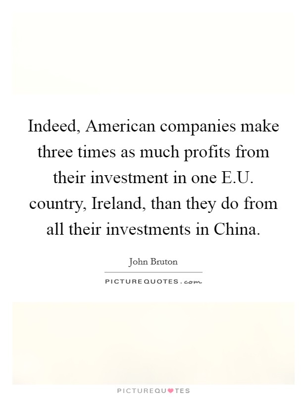 Indeed, American companies make three times as much profits from their investment in one E.U. country, Ireland, than they do from all their investments in China Picture Quote #1
