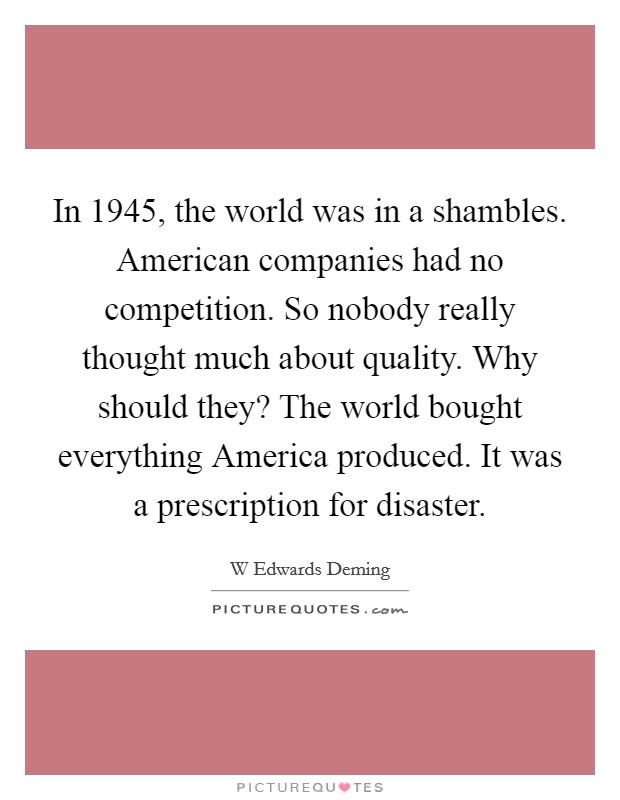 In 1945, the world was in a shambles. American companies had no competition. So nobody really thought much about quality. Why should they? The world bought everything America produced. It was a prescription for disaster Picture Quote #1