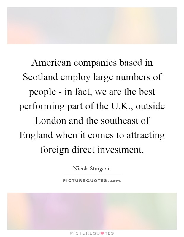 American companies based in Scotland employ large numbers of people - in fact, we are the best performing part of the U.K., outside London and the southeast of England when it comes to attracting foreign direct investment Picture Quote #1
