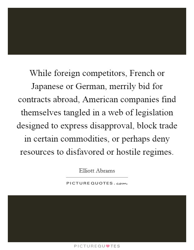 While foreign competitors, French or Japanese or German, merrily bid for contracts abroad, American companies find themselves tangled in a web of legislation designed to express disapproval, block trade in certain commodities, or perhaps deny resources to disfavored or hostile regimes Picture Quote #1