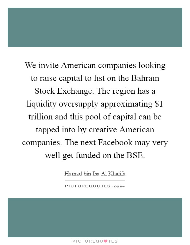 We invite American companies looking to raise capital to list on the Bahrain Stock Exchange. The region has a liquidity oversupply approximating $1 trillion and this pool of capital can be tapped into by creative American companies. The next Facebook may very well get funded on the BSE Picture Quote #1