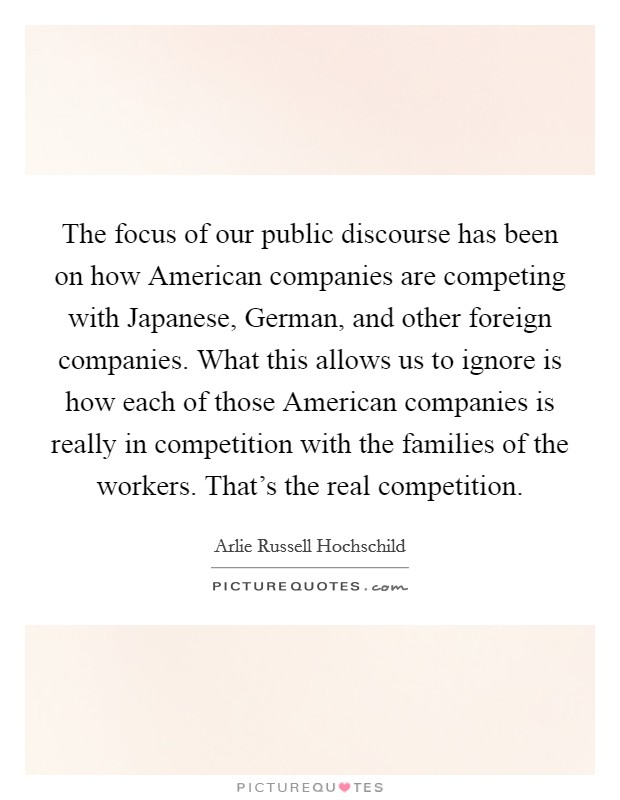 The focus of our public discourse has been on how American companies are competing with Japanese, German, and other foreign companies. What this allows us to ignore is how each of those American companies is really in competition with the families of the workers. That's the real competition Picture Quote #1