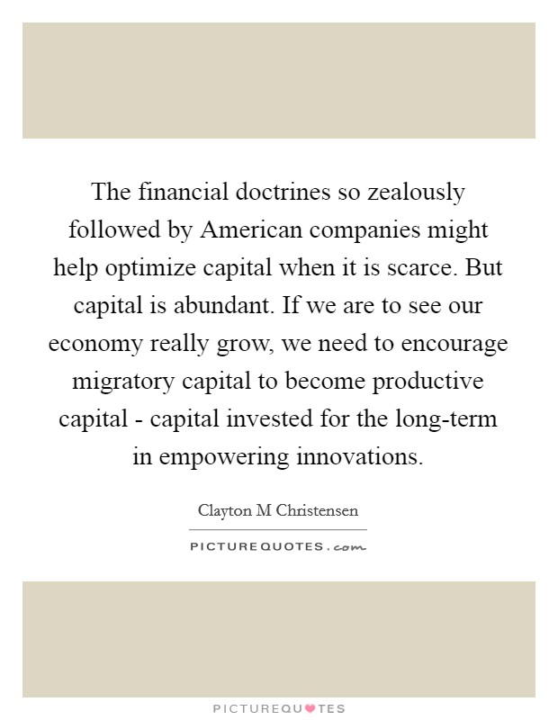 The financial doctrines so zealously followed by American companies might help optimize capital when it is scarce. But capital is abundant. If we are to see our economy really grow, we need to encourage migratory capital to become productive capital - capital invested for the long-term in empowering innovations Picture Quote #1