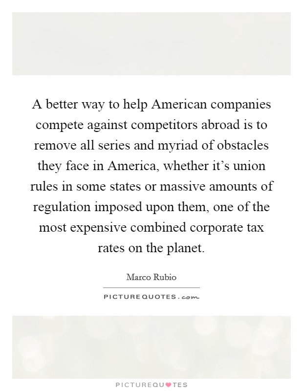 A better way to help American companies compete against competitors abroad is to remove all series and myriad of obstacles they face in America, whether it's union rules in some states or massive amounts of regulation imposed upon them, one of the most expensive combined corporate tax rates on the planet Picture Quote #1