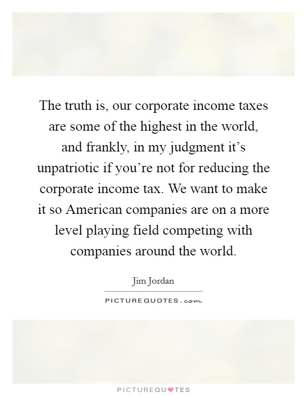 The truth is, our corporate income taxes are some of the highest in the world, and frankly, in my judgment it's unpatriotic if you're not for reducing the corporate income tax. We want to make it so American companies are on a more level playing field competing with companies around the world Picture Quote #1