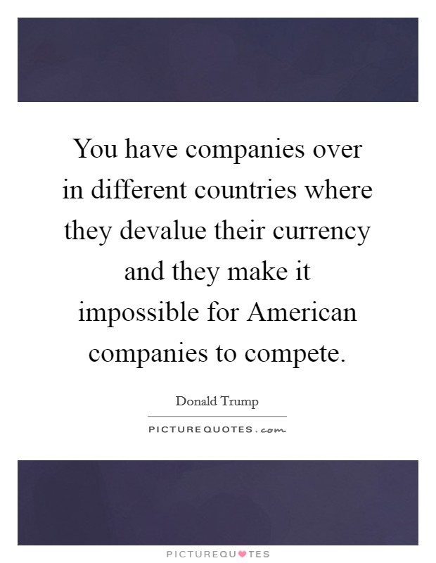 You have companies over in different countries where they devalue their currency and they make it impossible for American companies to compete Picture Quote #1