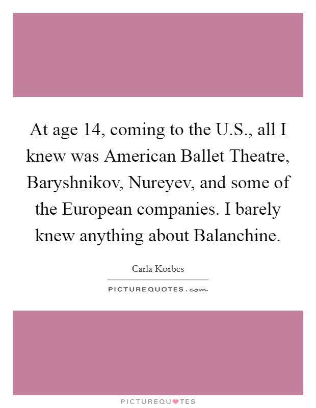 At age 14, coming to the U.S., all I knew was American Ballet Theatre, Baryshnikov, Nureyev, and some of the European companies. I barely knew anything about Balanchine Picture Quote #1