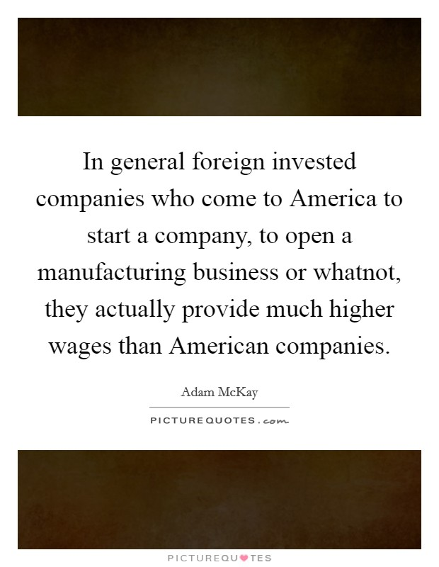 In general foreign invested companies who come to America to start a company, to open a manufacturing business or whatnot, they actually provide much higher wages than American companies Picture Quote #1
