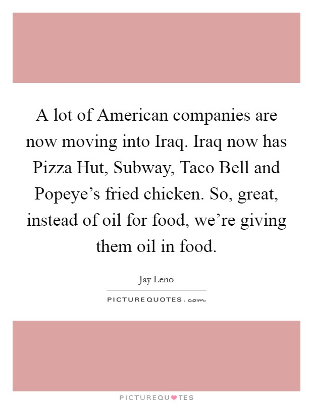 A lot of American companies are now moving into Iraq. Iraq now has Pizza Hut, Subway, Taco Bell and Popeye's fried chicken. So, great, instead of oil for food, we're giving them oil in food Picture Quote #1