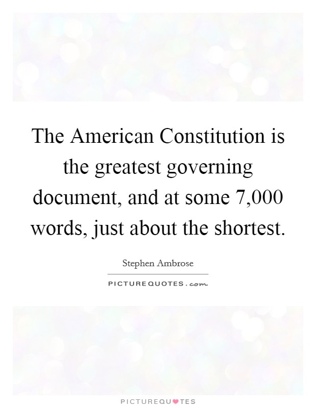 The American Constitution is the greatest governing document, and at some 7,000 words, just about the shortest Picture Quote #1