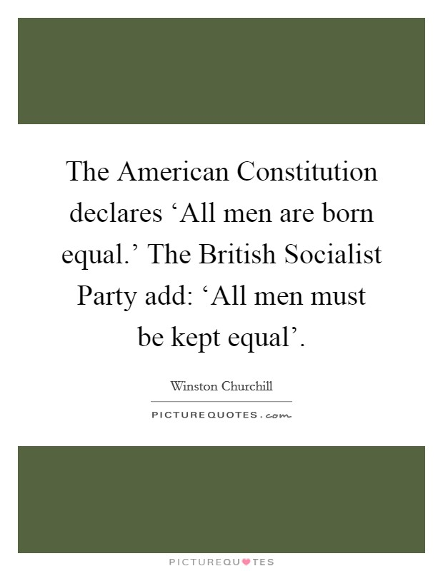 The American Constitution declares 'All men are born equal.' The British Socialist Party add: 'All men must be kept equal' Picture Quote #1