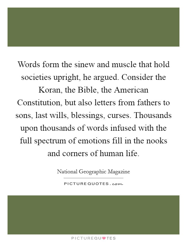 Words form the sinew and muscle that hold societies upright, he argued. Consider the Koran, the Bible, the American Constitution, but also letters from fathers to sons, last wills, blessings, curses. Thousands upon thousands of words infused with the full spectrum of emotions fill in the nooks and corners of human life Picture Quote #1